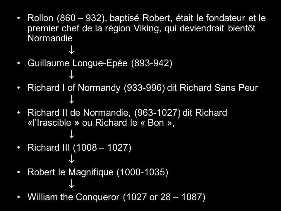 Rollon (860 – 932), baptisé Robert, était le fondateur et le premier chef de la région Viking, qui deviendrait bientôt Normandie Guillaume Longue-Epée (893-942) Richard I of Normandy (933-996) dit Richard Sans Peur Richard II de Normandie, (963-1027) dit Richard «lIrascible » ou Richard le « Bon », Richard III (1008 – 1027) Robert le Magnifique (1000-1035) William the Conqueror (1027 or 28 – 1087)