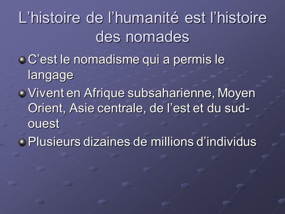 Lhistoire de lhumanité est lhistoire des nomades Cest le nomadisme qui a permis le langage Vivent en Afrique subsaharienne, Moyen Orient, Asie central