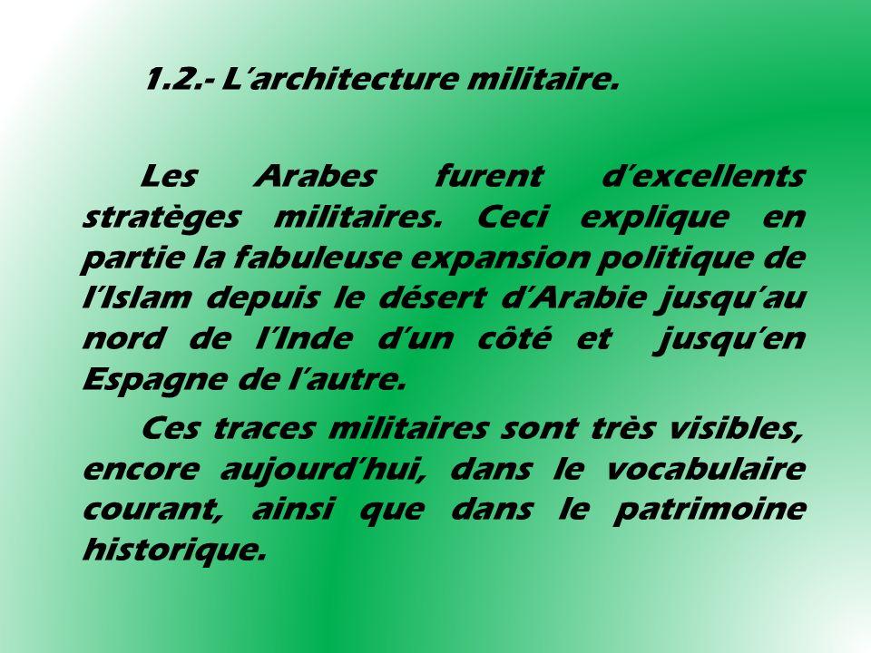 1.2.- Larchitecture militaire. Les Arabes furent dexcellents stratèges militaires. Ceci explique en partie la fabuleuse expansion politique de lIslam