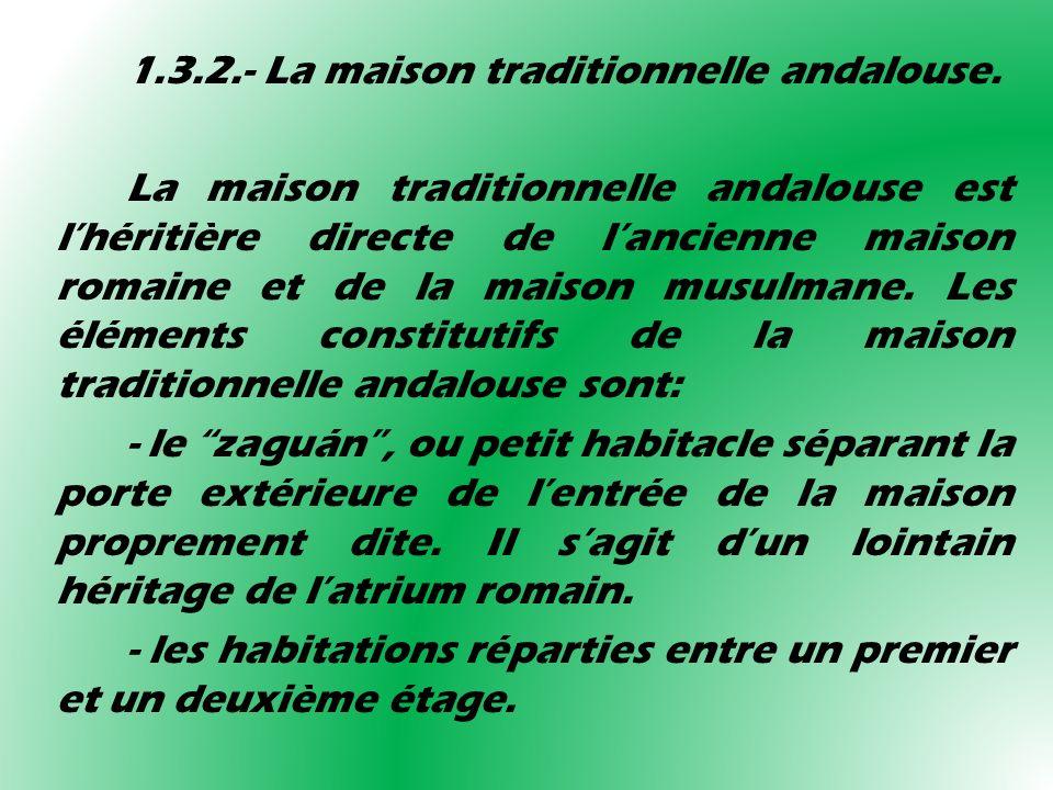 1.3.2.- La maison traditionnelle andalouse. La maison traditionnelle andalouse est lhéritière directe de lancienne maison romaine et de la maison musu