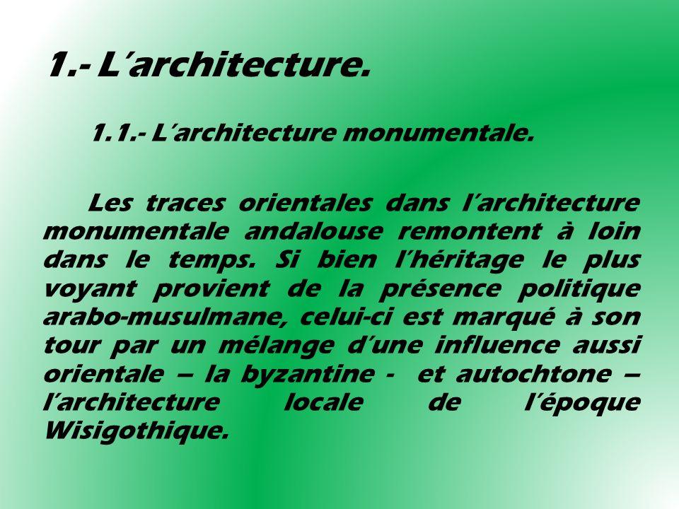 1.- Larchitecture. 1.1.- Larchitecture monumentale. Les traces orientales dans larchitecture monumentale andalouse remontent à loin dans le temps. Si