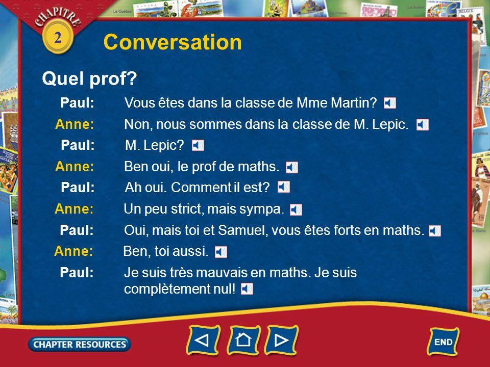 2 Conversation Paul: Vous êtes dans la classe de Mme Martin? Anne: Non, nous sommes dans la classe de M. Lepic. Quel prof? Paul: M. Lepic? Anne: Ben o