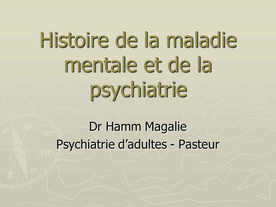 Histoire de la maladie mentale et de la psychiatrie Dr Hamm Magalie Psychiatrie dadultes - Pasteur