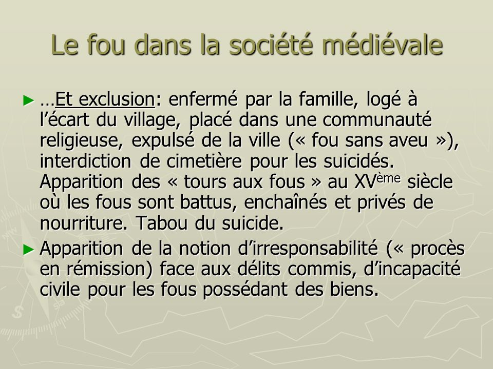 Le fou dans la société médiévale …Et exclusion: enfermé par la famille, logé à lécart du village, placé dans une communauté religieuse, expulsé de la