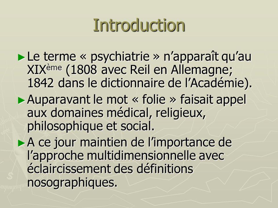 Introduction Le terme « psychiatrie » napparaît quau XIX ème (1808 avec Reil en Allemagne; 1842 dans le dictionnaire de lAcadémie). Le terme « psychia