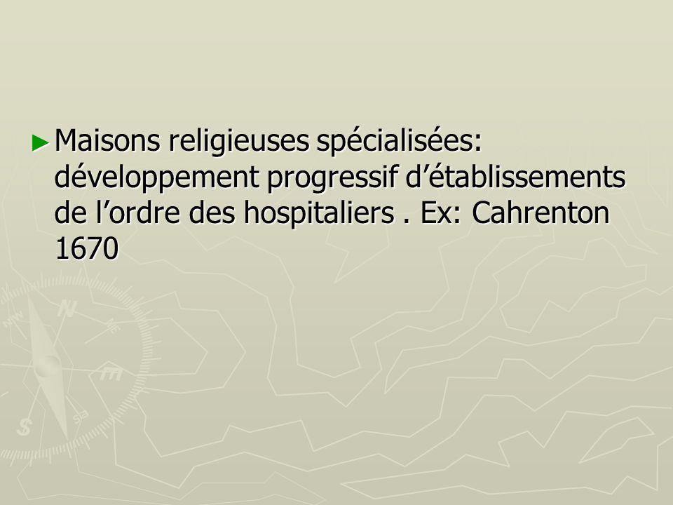 Maisons religieuses spécialisées: développement progressif détablissements de lordre des hospitaliers. Ex: Cahrenton 1670 Maisons religieuses spéciali