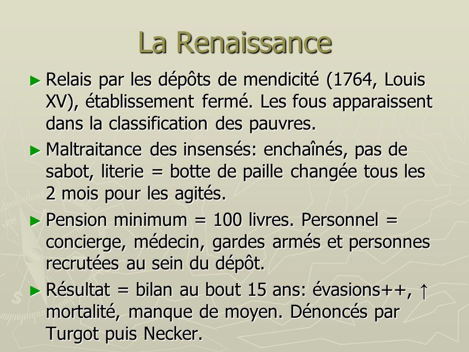 La Renaissance Relais par les dépôts de mendicité (1764, Louis XV), établissement fermé. Les fous apparaissent dans la classification des pauvres. Rel