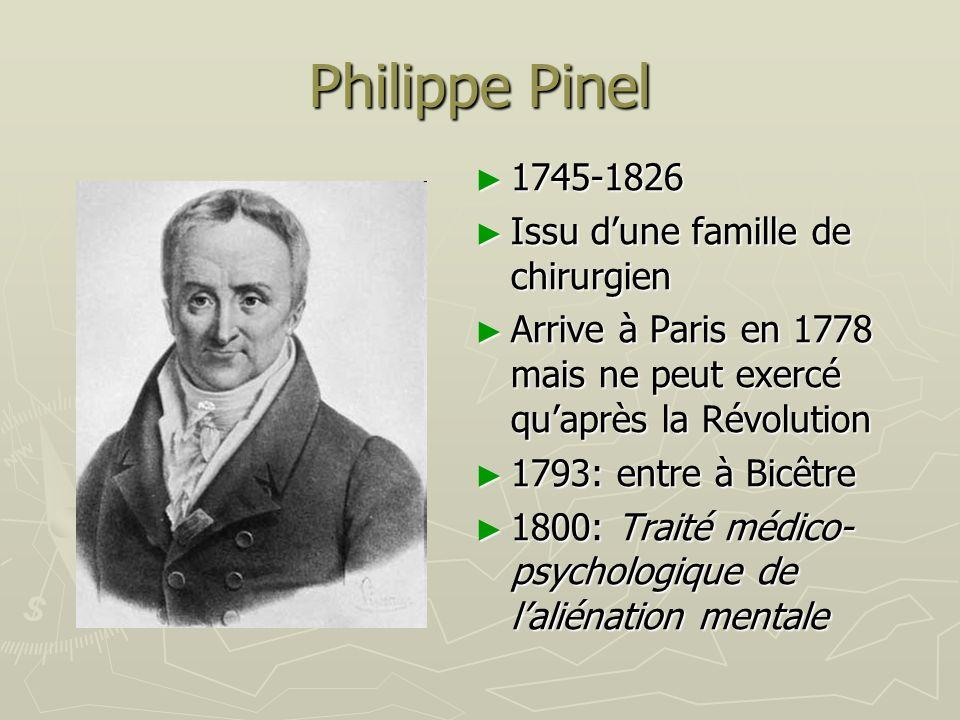 Philippe Pinel 1745-1826 Issu dune famille de chirurgien Arrive à Paris en 1778 mais ne peut exercé quaprès la Révolution 1793: entre à Bicêtre 1800: