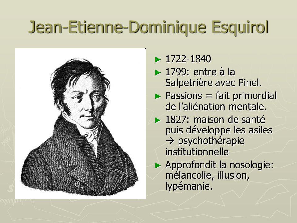 Jean-Etienne-Dominique Esquirol 1722-1840 1799: entre à la Salpetrière avec Pinel. Passions = fait primordial de laliénation mentale. 1827: maison de