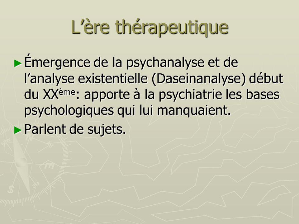 Lère thérapeutique Émergence de la psychanalyse et de lanalyse existentielle (Daseinanalyse) début du XX ème : apporte à la psychiatrie les bases psyc