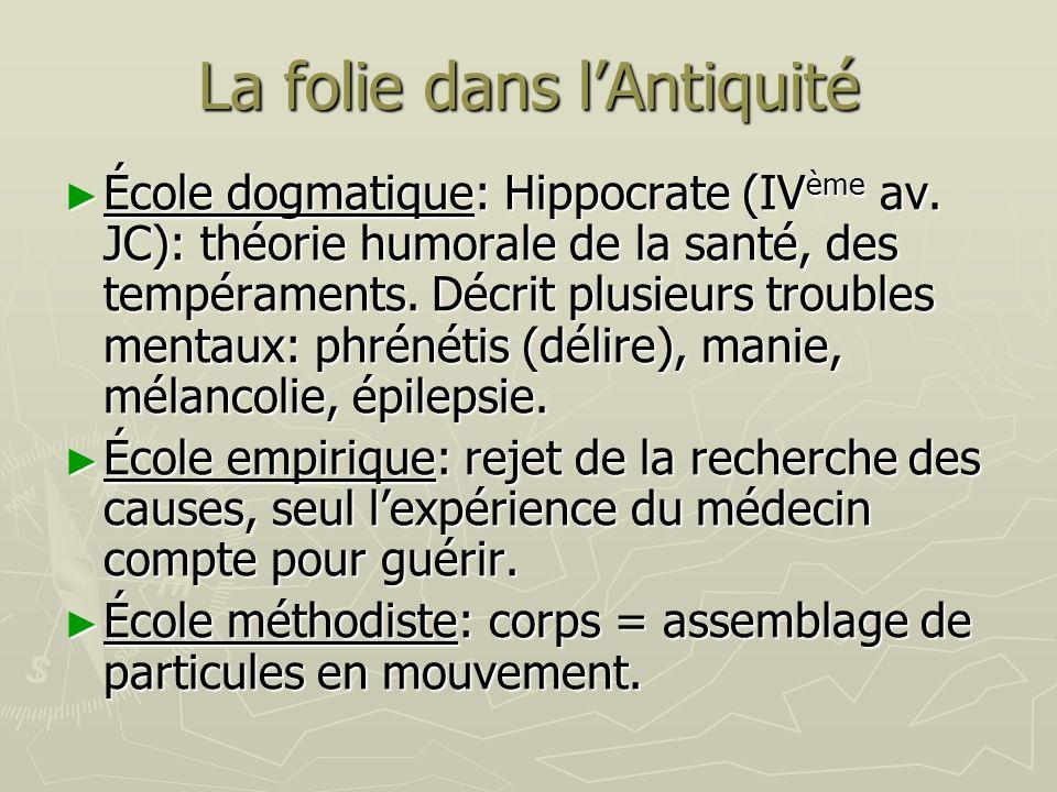 La folie dans lAntiquité École dogmatique: Hippocrate (IV ème av. JC): théorie humorale de la santé, des tempéraments. Décrit plusieurs troubles menta