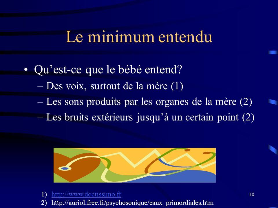 10 Le minimum entendu Quest-ce que le bébé entend? –Des voix, surtout de la mère (1) –Les sons produits par les organes de la mère (2) –Les bruits ext