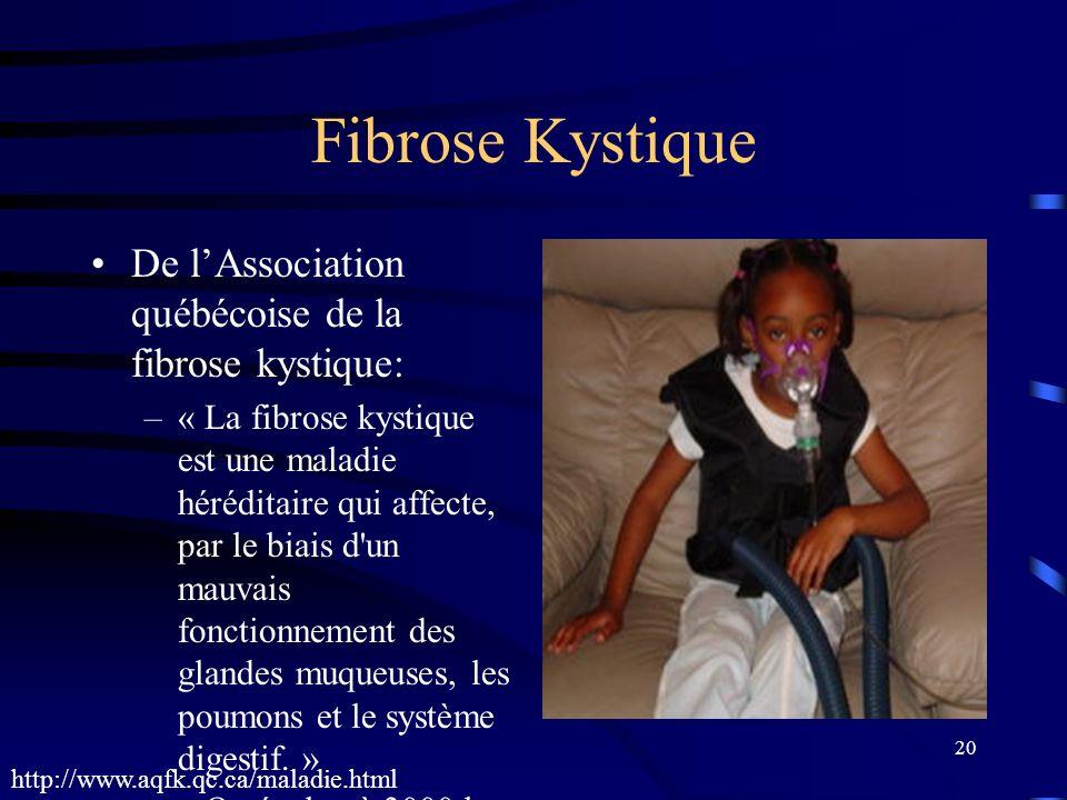 20 Fibrose Kystique De lAssociation québécoise de la fibrose kystique: –« La fibrose kystique est une maladie héréditaire qui affecte, par le biais d'