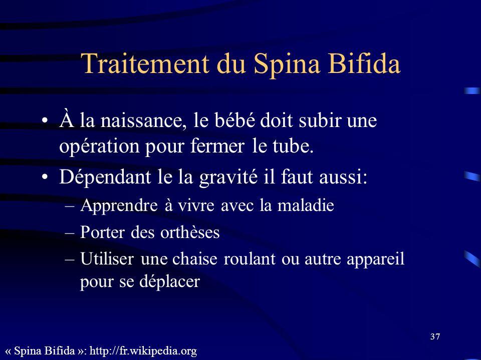 37 Traitement du Spina Bifida À la naissance, le bébé doit subir une opération pour fermer le tube. Dépendant le la gravité il faut aussi: –Apprendre