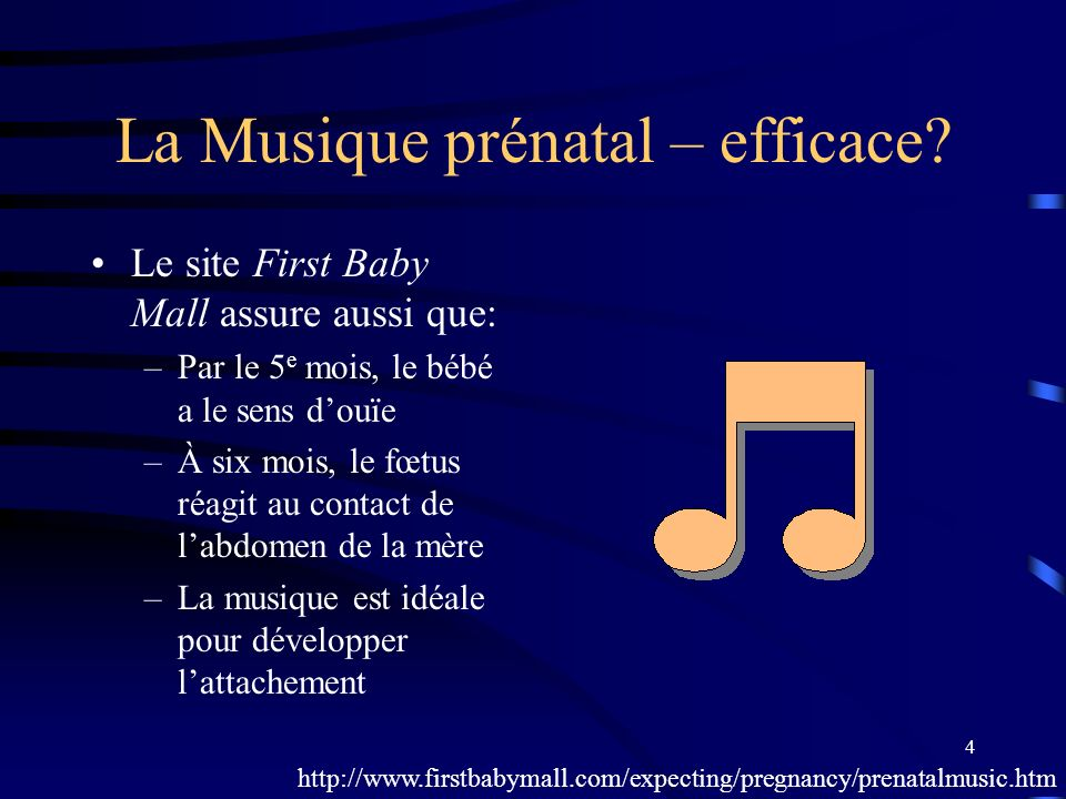 4 La Musique prénatal – efficace? Le site First Baby Mall assure aussi que: –Par le 5 e mois, le bébé a le sens douïe –À six mois, le fœtus réagit au