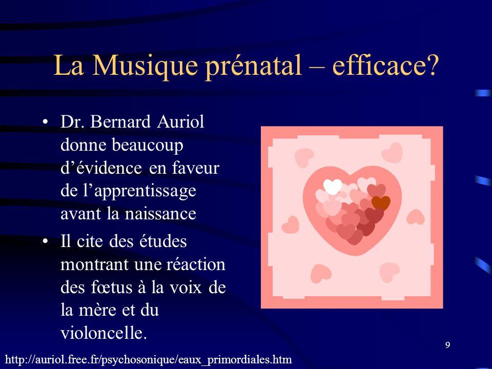 9 La Musique prénatal – efficace? Dr. Bernard Auriol donne beaucoup dévidence en faveur de lapprentissage avant la naissance Il cite des études montra