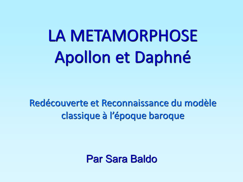 LA METAMORPHOSE Apollon et Daphné Redécouverte et Reconnaissance du modèle classique à lépoque baroque Par Sara Baldo