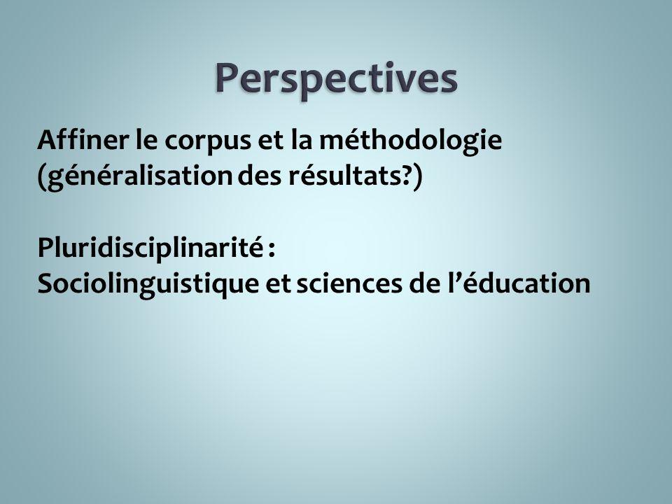 Affiner le corpus et la méthodologie (généralisation des résultats?) Pluridisciplinarité : Sociolinguistique et sciences de léducation