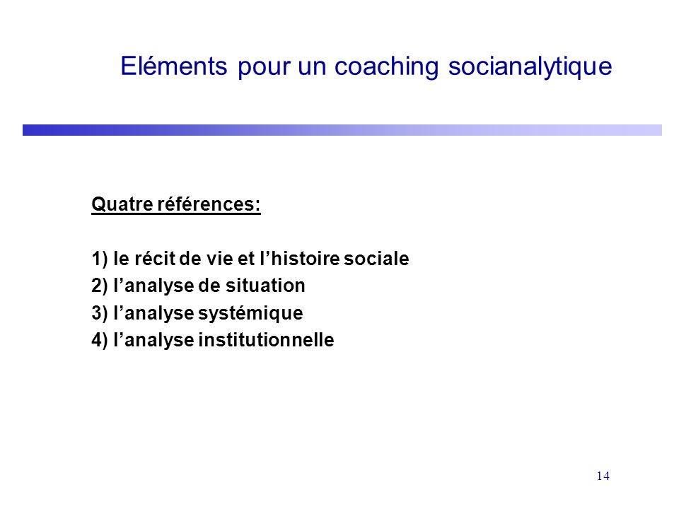 14 Eléments pour un coaching socianalytique Quatre références: 1) le récit de vie et lhistoire sociale 2) lanalyse de situation 3) lanalyse systémique