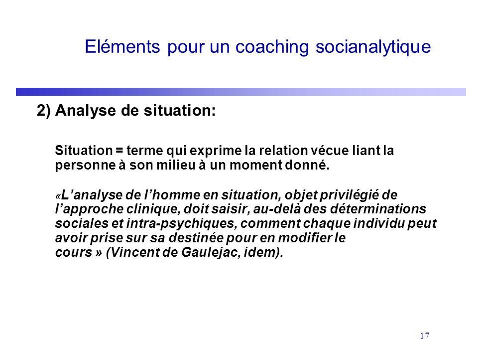 17 Eléments pour un coaching socianalytique 2) Analyse de situation: Situation = terme qui exprime la relation vécue liant la personne à son milieu à