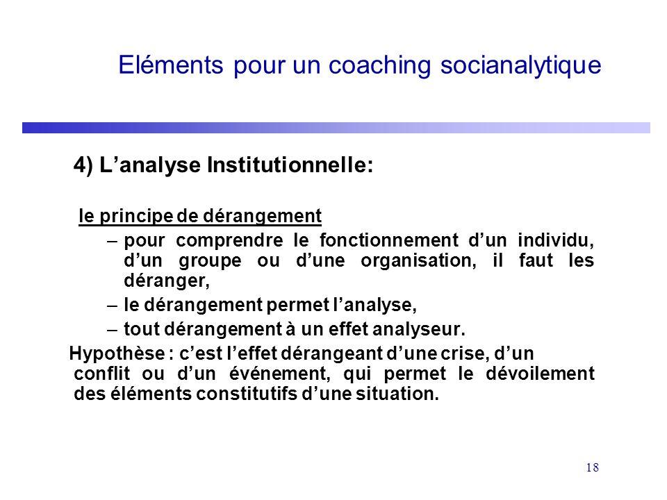 18 Eléments pour un coaching socianalytique 4) Lanalyse Institutionnelle: le principe de dérangement –pour comprendre le fonctionnement dun individu,