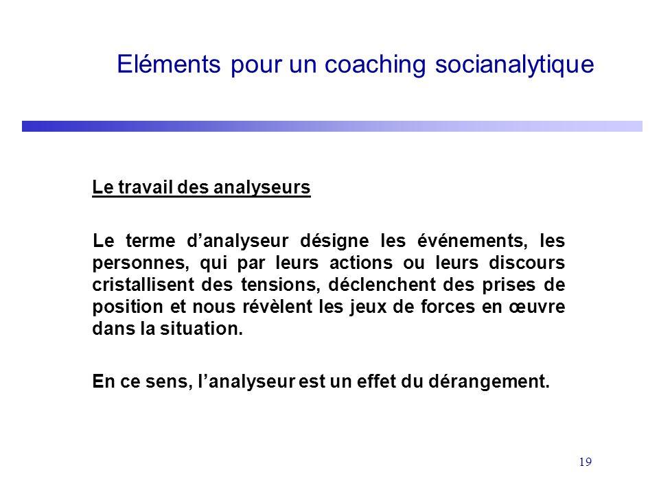 19 Eléments pour un coaching socianalytique Le travail des analyseurs Le terme danalyseur désigne les événements, les personnes, qui par leurs actions