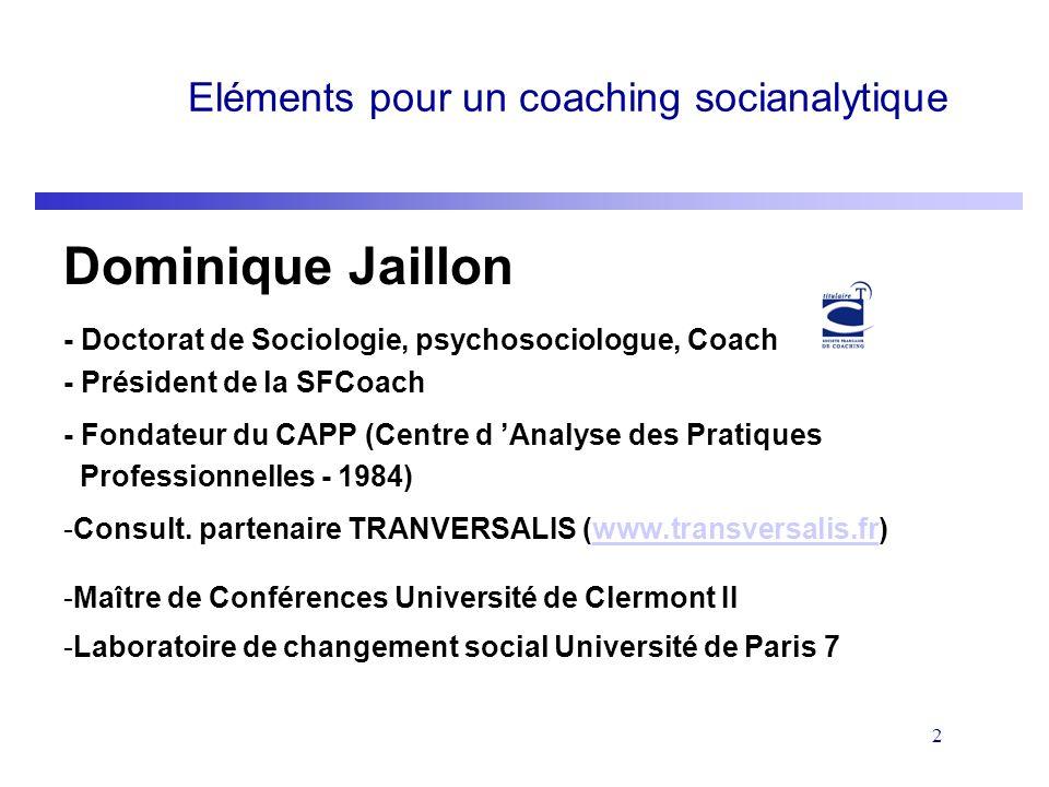 2 Eléments pour un coaching socianalytique Dominique Jaillon - Doctorat de Sociologie, psychosociologue, Coach - Président de la SFCoach - Fondateur d