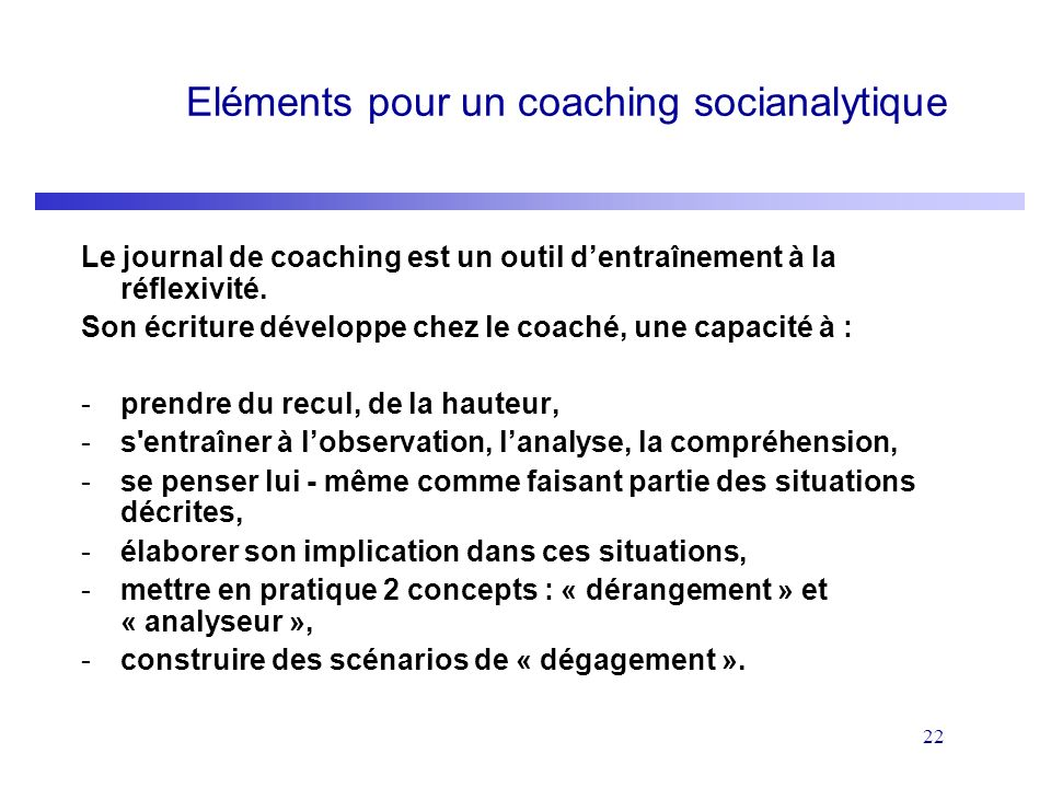22 Eléments pour un coaching socianalytique Le journal de coaching est un outil dentraînement à la réflexivité. Son écriture développe chez le coaché,