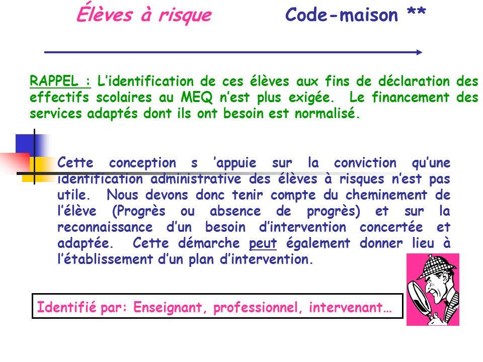 Code-maison ** RAPPEL : Lidentification de ces élèves aux fins de déclaration des effectifs scolaires au MEQ nest plus exigée. Le financement des serv
