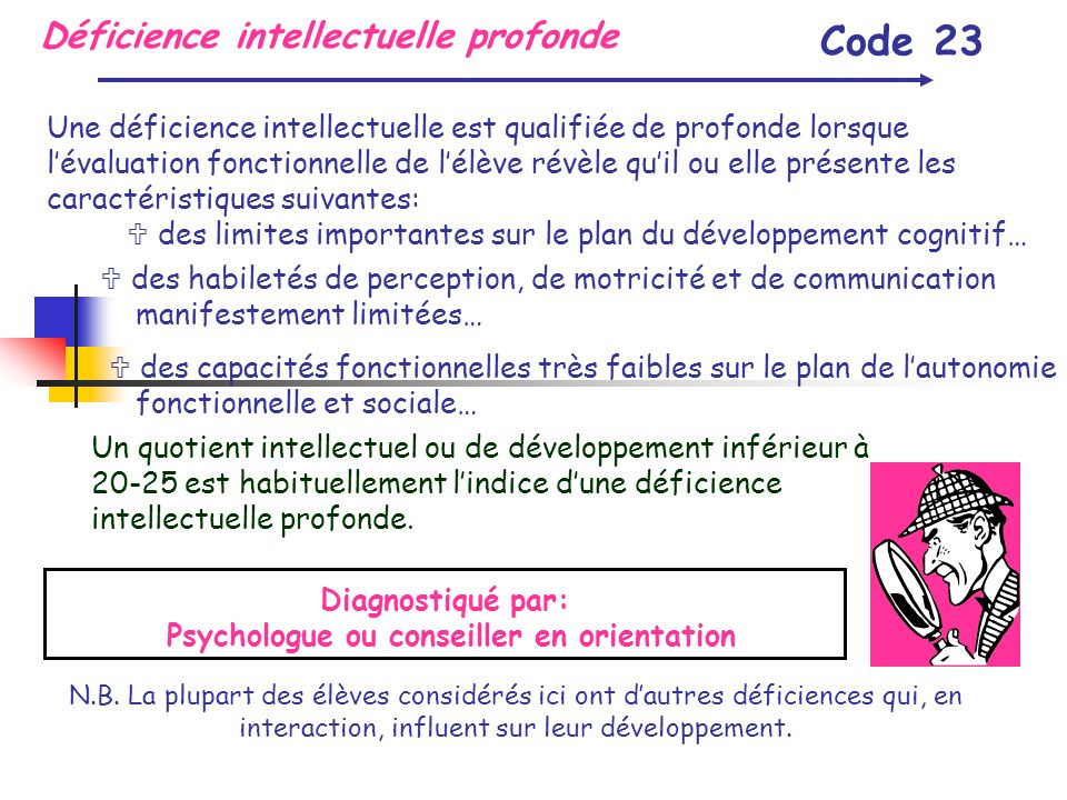 Déficience intellectuelle profonde Code 23 Une déficience intellectuelle est qualifiée de profonde lorsque lévaluation fonctionnelle de lélève révèle