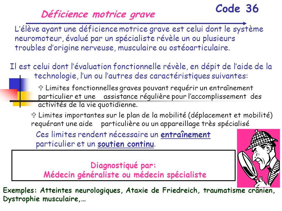 Déficience motrice grave Code 36 Lélève ayant une déficience motrice grave est celui dont le système neuromoteur, évalué par un spécialiste révèle un