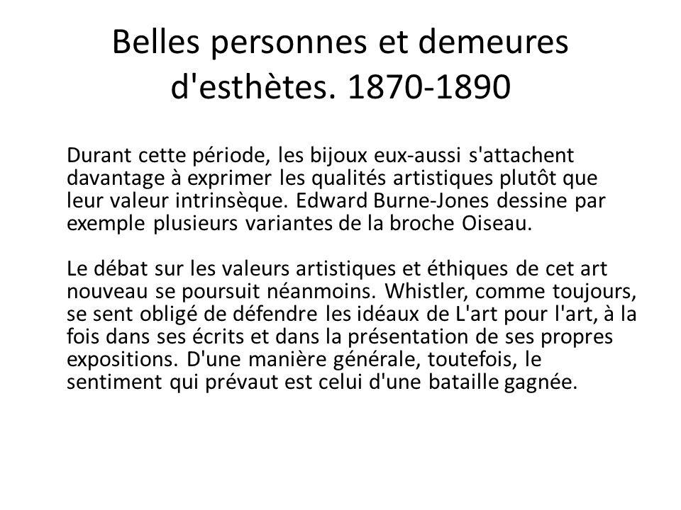 Belles personnes et demeures d'esthètes. 1870-1890 Durant cette période, les bijoux eux-aussi s'attachent davantage à exprimer les qualités artistique