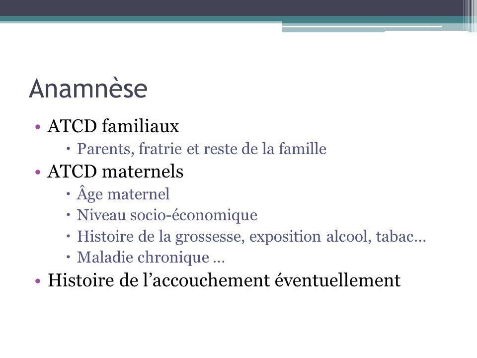 Anamnèse ATCD familiaux Parents, fratrie et reste de la famille ATCD maternels Âge maternel Niveau socio-économique Histoire de la grossesse, expositi
