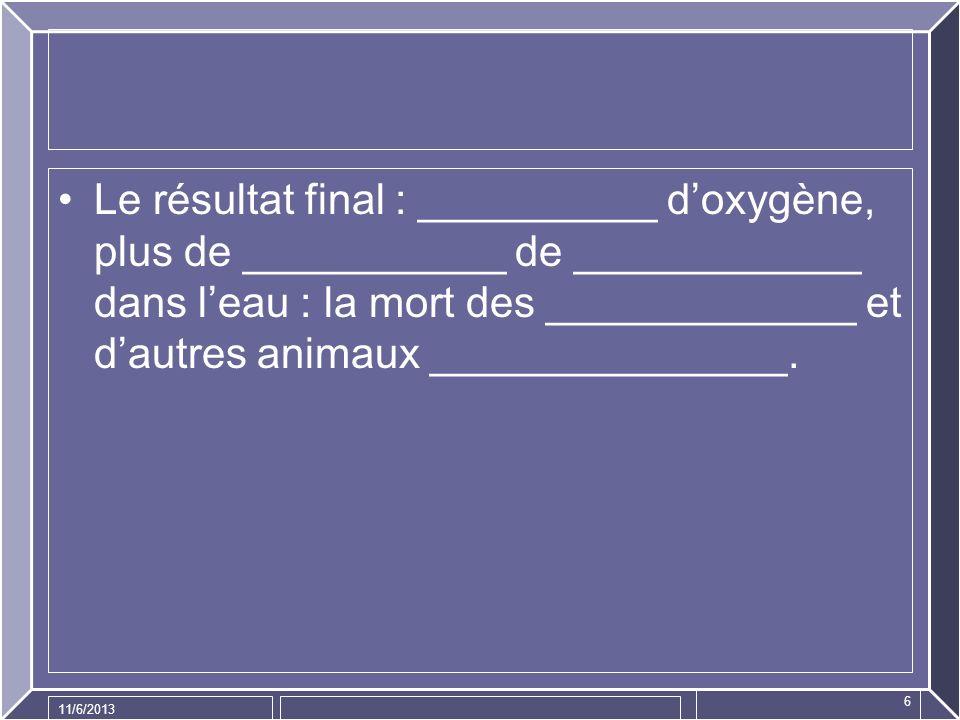 11/6/2013 6 Le résultat final : __________ doxygène, plus de ___________ de ____________ dans leau : la mort des _____________ et dautres animaux ____
