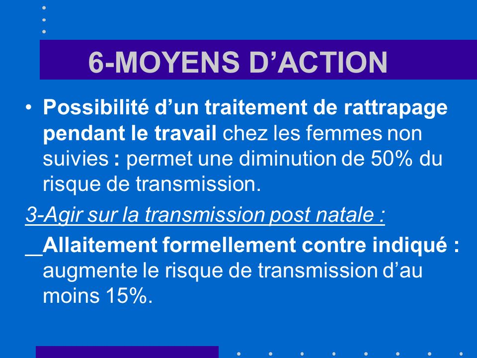 6-MOYENS DACTION Possibilité dun traitement de rattrapage pendant le travail chez les femmes non suivies : permet une diminution de 50% du risque de transmission.