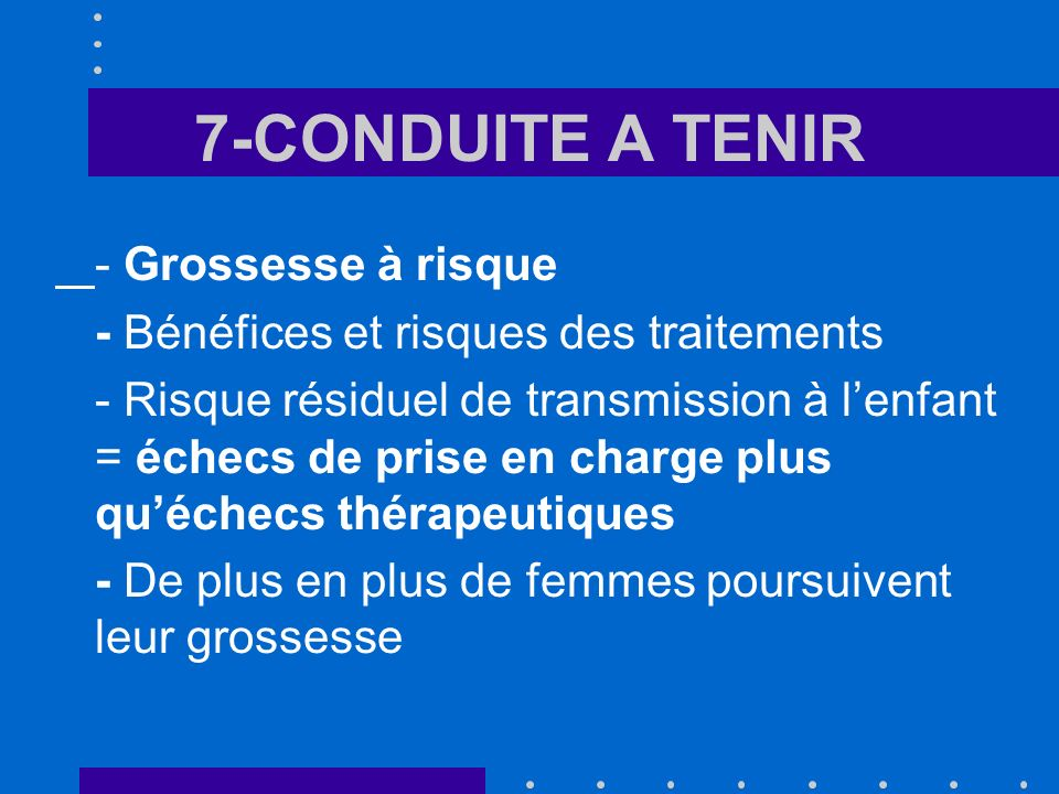 7-CONDUITE A TENIR - Grossesse à risque - Bénéfices et risques des traitements - Risque résiduel de transmission à lenfant = échecs de prise en charge plus quéchecs thérapeutiques - De plus en plus de femmes poursuivent leur grossesse