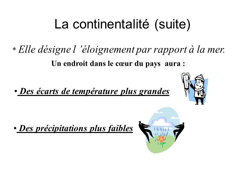 La continentalité (suite) * Elle désigne l éloignement par rapport à la mer. Un endroit dans le cœur du pays aura : Des écarts de température plus gra