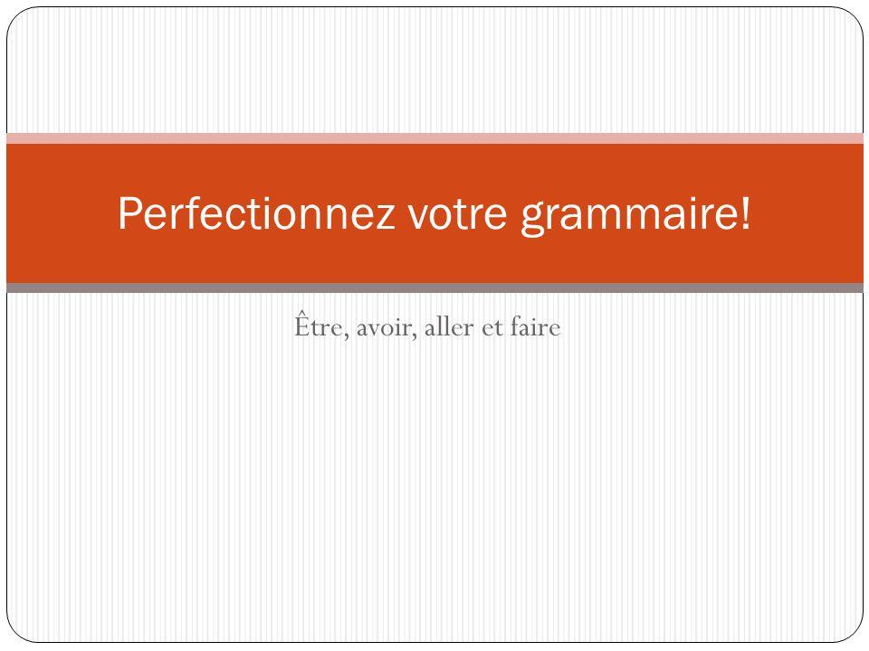 Être, avoir, aller et faire Perfectionnez votre grammaire!