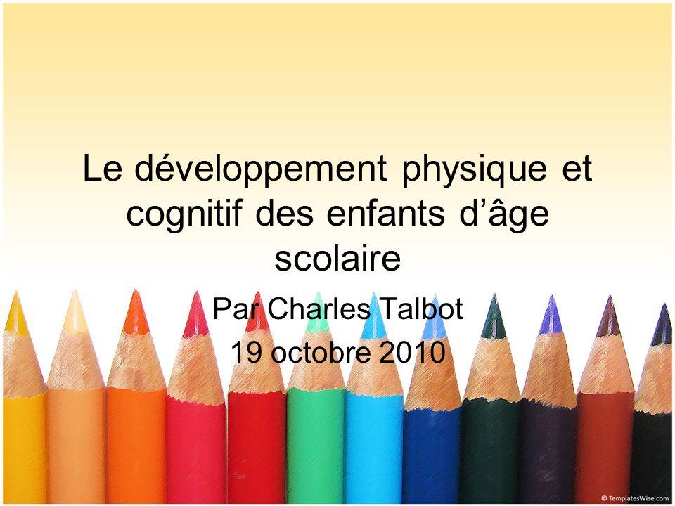 Le développement physique et cognitif des enfants dâge scolaire Par Charles Talbot 19 octobre 2010