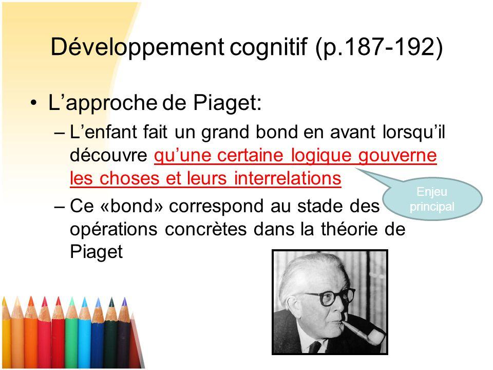 Développement cognitif (p.187-192) Lapproche de Piaget: –Lenfant fait un grand bond en avant lorsquil découvre quune certaine logique gouverne les cho