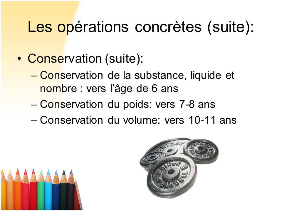 Les opérations concrètes (suite): Conservation (suite): –Conservation de la substance, liquide et nombre : vers lâge de 6 ans –Conservation du poids: