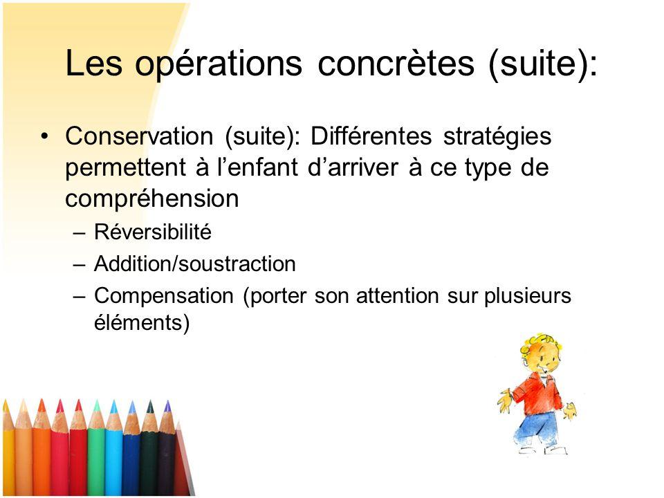 Les opérations concrètes (suite): Conservation (suite): Différentes stratégies permettent à lenfant darriver à ce type de compréhension –Réversibilité