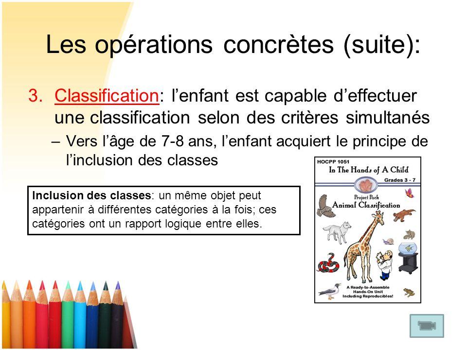 Les opérations concrètes (suite): 3.Classification: lenfant est capable deffectuer une classification selon des critères simultanés –Vers lâge de 7-8