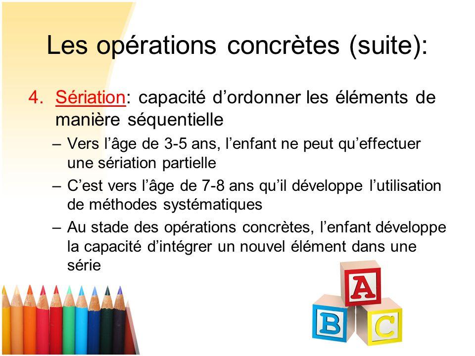 Les opérations concrètes (suite): 4.Sériation: capacité dordonner les éléments de manière séquentielle –Vers lâge de 3-5 ans, lenfant ne peut queffect