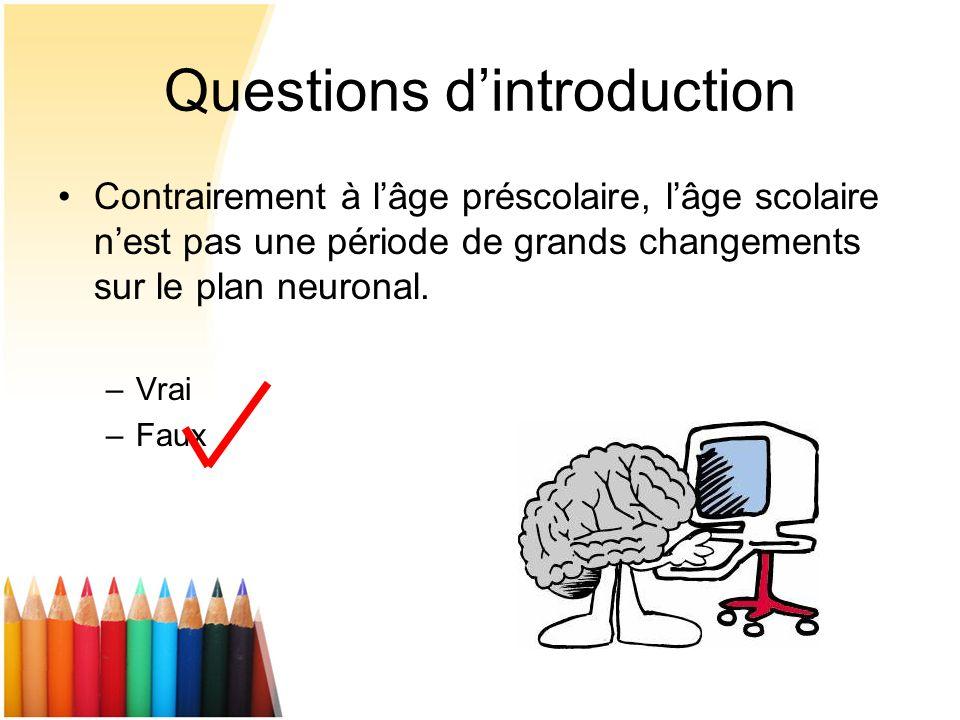 Questions dintroduction Contrairement à lâge préscolaire, lâge scolaire nest pas une période de grands changements sur le plan neuronal. –Vrai –Faux