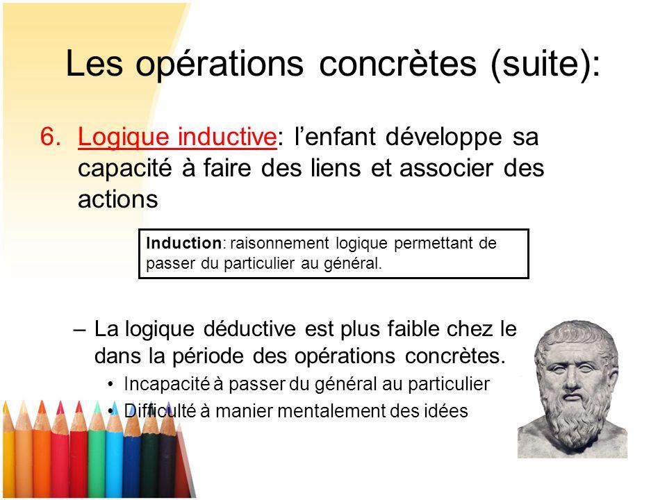 Les opérations concrètes (suite): 6.Logique inductive: lenfant développe sa capacité à faire des liens et associer des actions –La logique déductive e