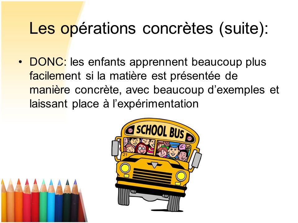 Les opérations concrètes (suite): DONC: les enfants apprennent beaucoup plus facilement si la matière est présentée de manière concrète, avec beaucoup