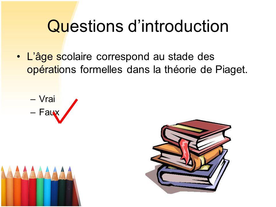 Questions dintroduction Lâge scolaire correspond au stade des opérations formelles dans la théorie de Piaget. –Vrai –Faux