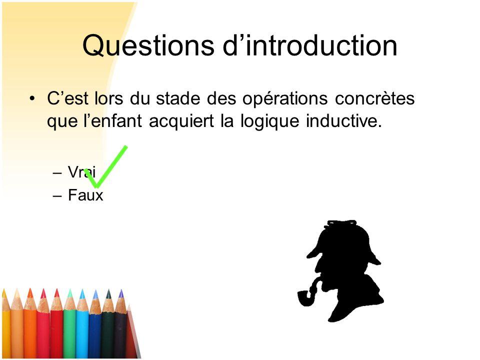 Questions dintroduction Cest lors du stade des opérations concrètes que lenfant acquiert la logique inductive. –Vrai –Faux
