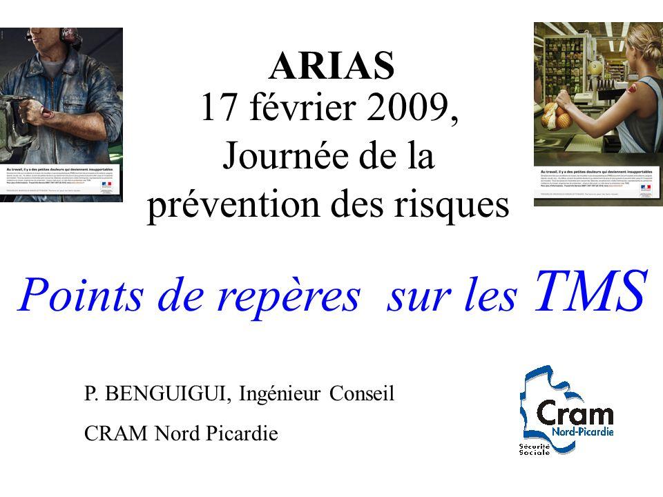 ARIAS 17 février 2009, Journée de la prévention des risques Points de repères sur les TMS P. BENGUIGUI, Ingénieur Conseil CRAM Nord Picardie